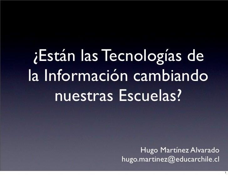 ¿Están las Tecnologías de la Información cambiando      nuestras Escuelas?                    Hugo Martínez Alvarado      ...