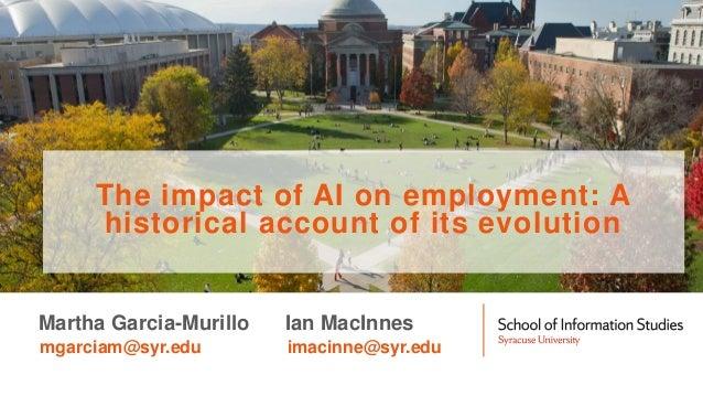 Martha Garcia-Murillo mgarciam@syr.edu Ian MacInnes imacinne@syr.edu The impact of AI on employment: A historical account ...