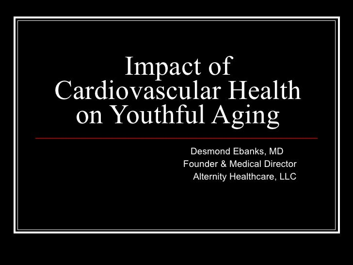 Impact of Cardiovascular Health on Youthful Aging Desmond Ebanks, MD  Founder & Medical Director Alternity Healthcare, LLC