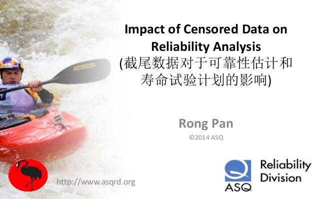 Impact of Censored Data on Reliability Analysis (截尾数据对于可靠性估计和 寿命试验计划的影响) Rong Pan ©2014 ASQ http://www.asqrd.org