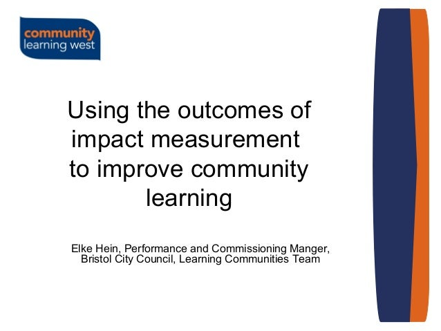 Using the outcomes of impact measurement to improve community learning Elke Hein, Performance and Commissioning Manger, Br...