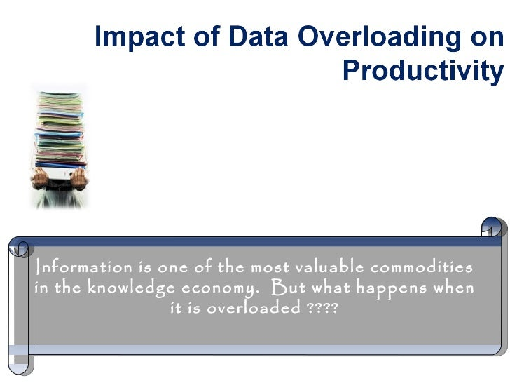 Information is one of the most valuable commodities in the knowledge economy.  But what happens when it is overloaded ????