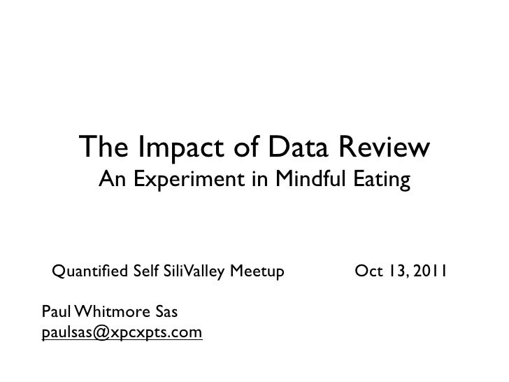 The Impact of Data Review       An Experiment in Mindful Eating Quantified Self SiliValley Meetup   Oct 13, 2011Paul Whitmo...