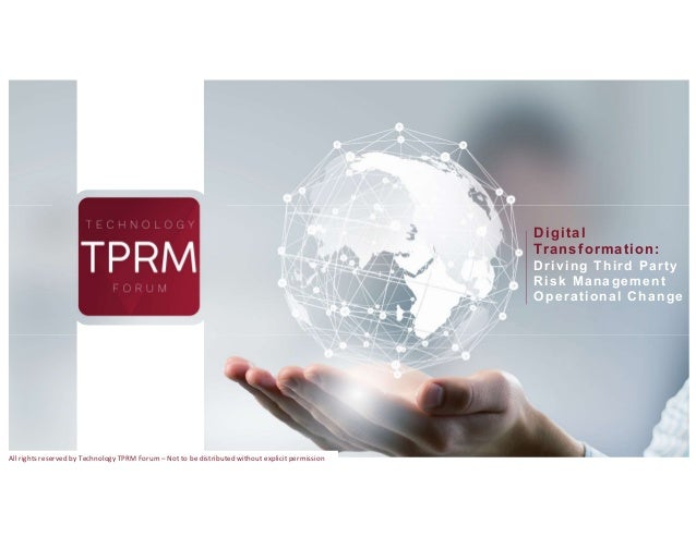 Digital Transformation: Driving Third Party Risk Management Operational Change All rights reserved by Technology TPRM Foru...