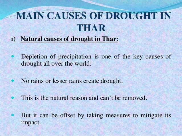 cause and effect of drought What causes a drought droughts are caused by changes in land and sea surface temperatures, atmospheric circulation patterns and soil moisture content a change in any one of these factors sets up a cyclical chain of events that can result in extreme climate conditions such as drought.