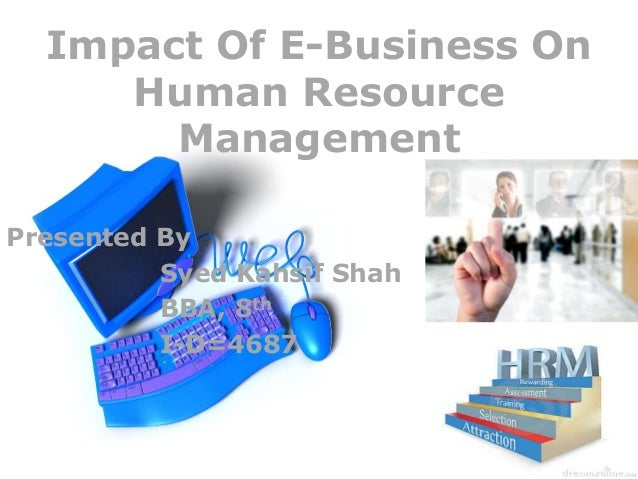 Impact Of E-Business On Human Resource Management Presented By Syed Kahsif Shah BBA, 8th I-D=4687