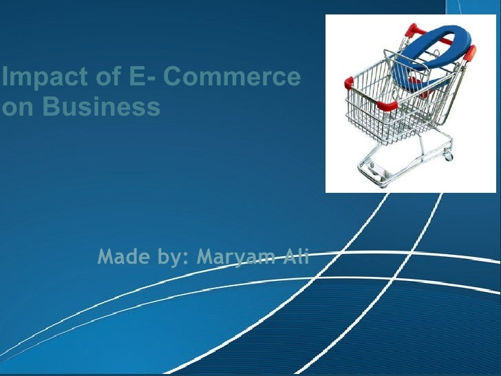 Impact of E- Commerce on Business Made by: Maryam Ali
