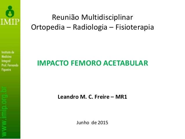 IMPACTO FEMORO ACETABULAR Leandro M. C. Freire – MR1 Junho de 2015 Reunião Multidisciplinar Ortopedia – Radiologia – Fisio...