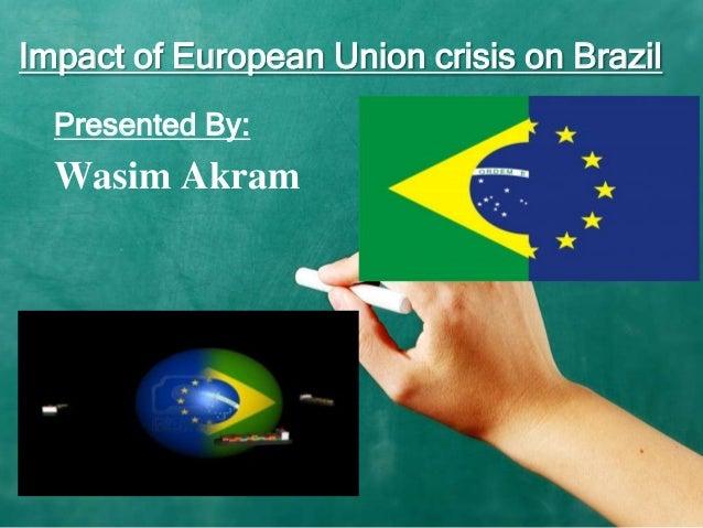Impact of European Union crisis on Brazil Presented By:  Wasim Akram