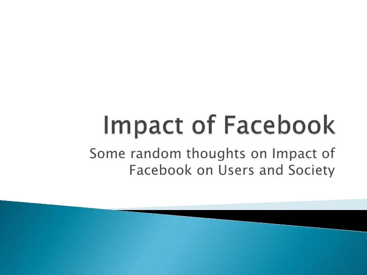 Some random thoughts on Impact of     Facebook on Users and Society