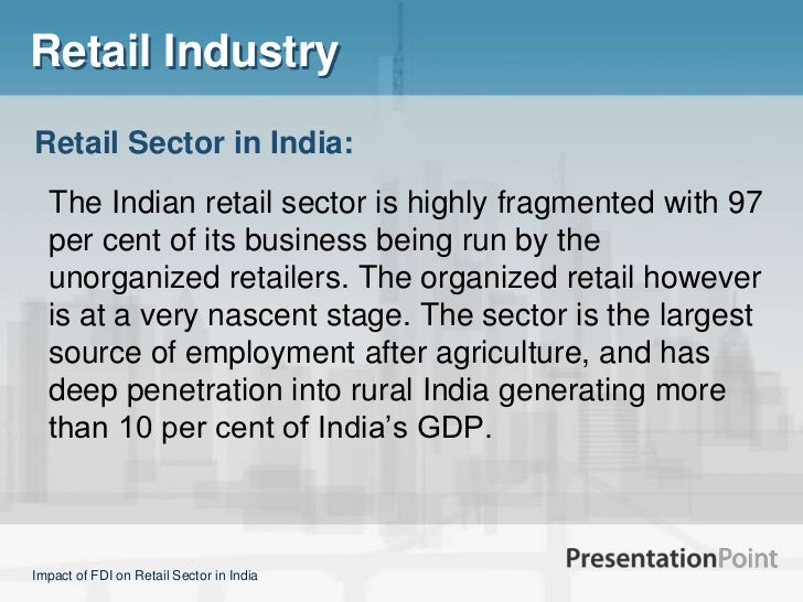 impact of fdi on retail traders Fdi in multiple brand retail trading the government of india has taken a path defining step by opening the doors of retail trading to the opening of retail trading to fdi shall also positively impact the economy and help in its growth.