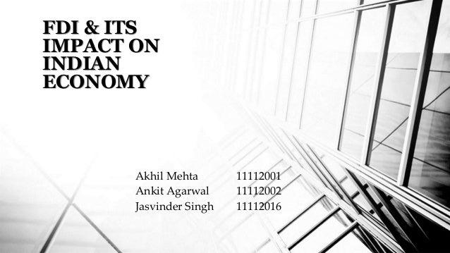 FDI & ITS  IMPACT ON  INDIAN  ECONOMY  Akhil Mehta 11112001  Ankit Agarwal 11112002  Jasvinder Singh 11112016