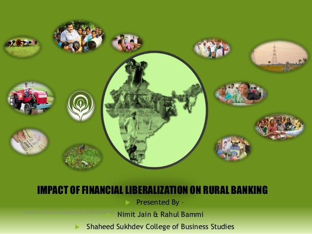 IMPACT OF FINANCIAL LIBERALIZATION ON RURAL BANKING  Impact of Financial Liberalisation on Rural Banking      Presented...