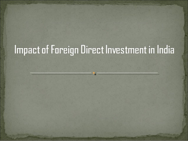 INDEX : What is Foreign direct investment? Why Foreign direct investment? Drawbacks of FDI Impact of FDI on host econo...