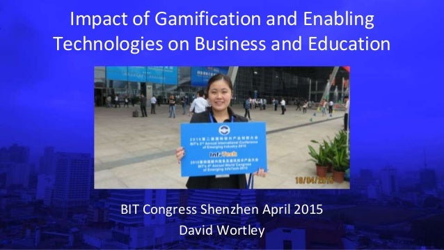 Impact of Gamification and Enabling Technologies on Business and Education BIT Congress Shenzhen April 2015 David Wortley