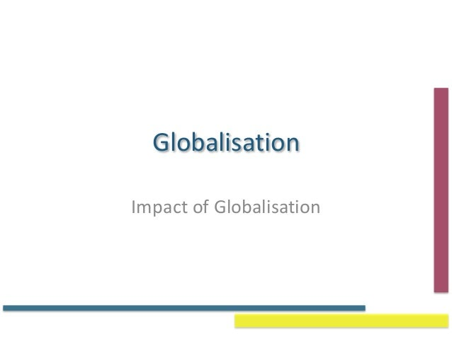 discuss the impact of globalisation on Discuss the two impacts of globalization on business: market globalization and production globalization explain the effects of globalization to unlock this lesson you must be a studycom member.
