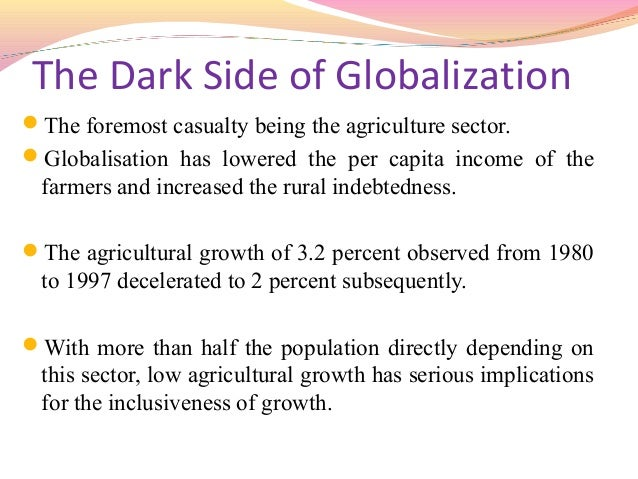 positive and negative effects of globalization on indian agriculture We will write a custom essay sample on negative effects of globalization  effects of globalization on indian society  describe both the positive and negative .