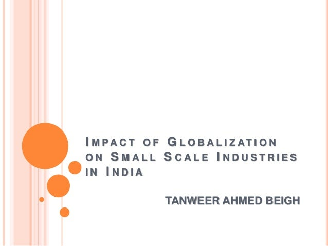 globalization and its impact on small scale industies in india Globalization, globalisation good or bad for indian and world economy , pros and cons of globalisation for indian and world economy.
