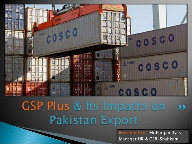 GSP Plus & Its Impacts on Pakistan Export Presented By: Mr.Furqan Ilyas Manager HR & CSR-Shahkam