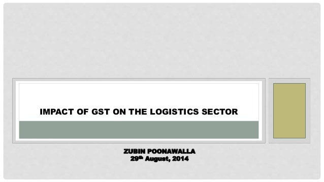 IMPACT OF GST ON THE LOGISTICS SECTOR ZUBIN POONAWALLA 29th August, 2014