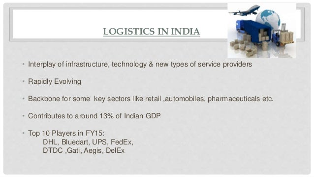 LOGISTICS IN INDIA • Interplay of infrastructure, technology & new types of service providers • Rapidly Evolving • Backbon...