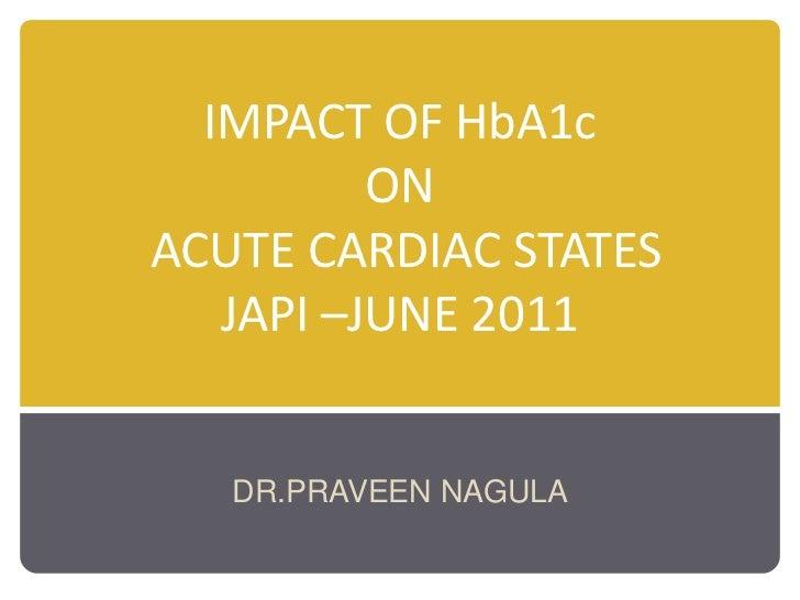 IMPACT OF HbA1c ON ACUTE CARDIAC STATESJAPI –JUNE 2011<br />DR.PRAVEEN NAGULA<br />