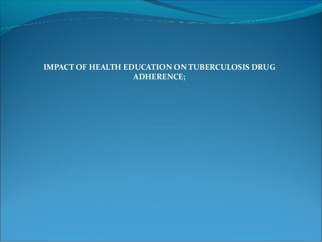 IMPACT OF HEALTH EDUCATION ON TUBERCULOSIS DRUG ADHERENCE;