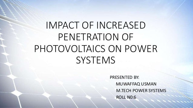 IMPACT OF INCREASED PENETRATION OF PHOTOVOLTAICS ON POWER SYSTEMS PRESENTED BY: MUWAFFAQ USMAN M.TECH POWER SYSTEMS ROLL N...
