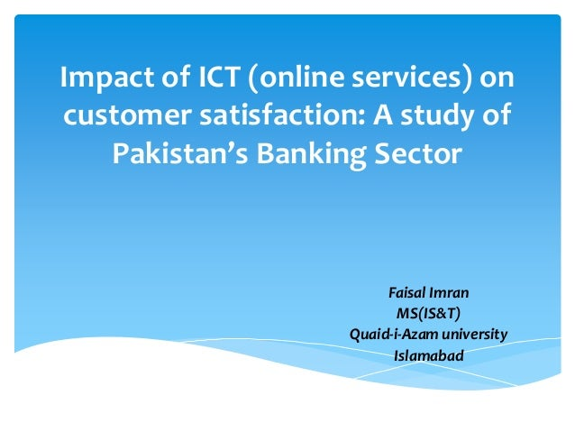 Impact of ICT (online services) on customer satisfaction: A study of Pakistan's Banking Sector Faisal Imran MS(IS&T) Quaid...