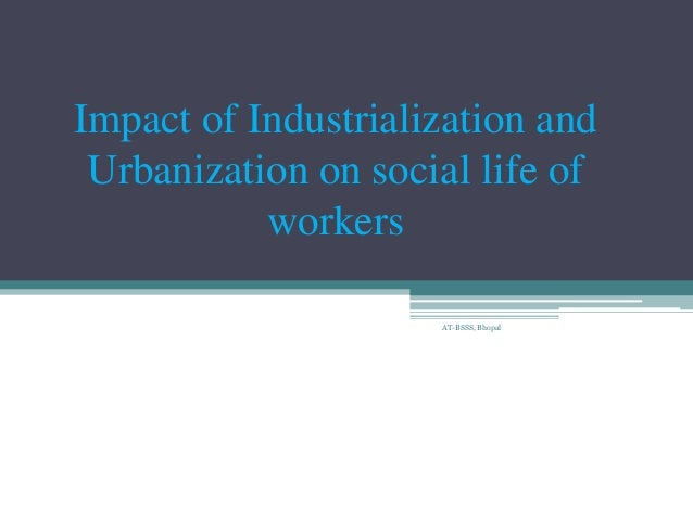 the effect that industrialization and urbanization Development and impact of the oil and gas industry upon industrialization and urbanization oil and gas created new products and helped other industries grow.