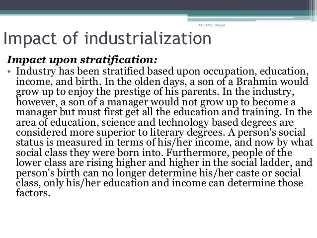 the effects of industrialization on society Etymology the earliest recorded use of the term industrial revolution seems to have been in a letter from 6 july 1799 written by french envoy louis-guillaume otto, announcing that france had entered the race to industrialise in his 1976 book keywords: a vocabulary of culture and society, raymond williams states in the entry for industry: the idea of a new social order based on major industrial change was clear in southey and owen, between 1811 and 1818, and was implicit as.