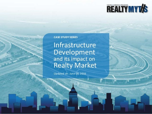 Infrastructure Development and its impact on Realty Market Updated on: June 28, 2016 CASE STUDY SERIES