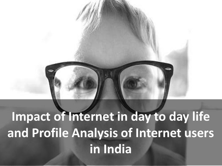 Impact of Internet in day to day lifeand Profile Analysis of Internet users               in India