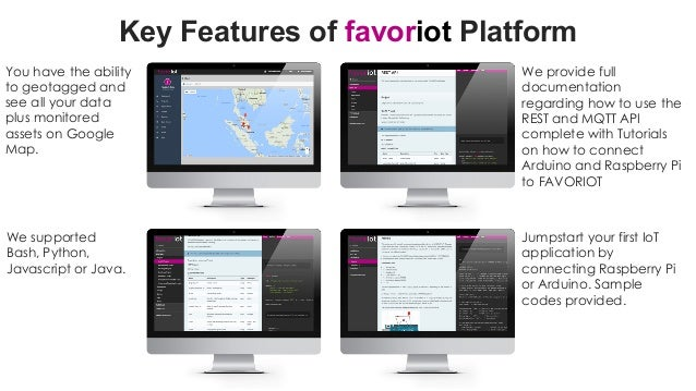 favoriot Key Features of favoriot Platform You have the ability to geotagged and see all your data plus monitored assets o...