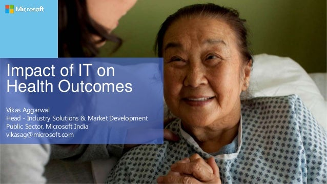 Impact of IT on Health Outcomes Vikas Aggarwal Head - Industry Solutions & Market Development Public Sector, Microsoft Ind...