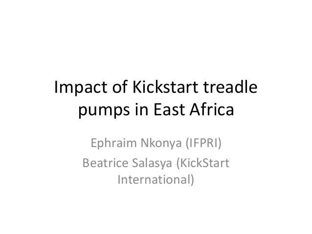 Impact of Kickstart treadle pumps in East Africa Ephraim Nkonya (IFPRI) Beatrice Salasya (KickStart International)