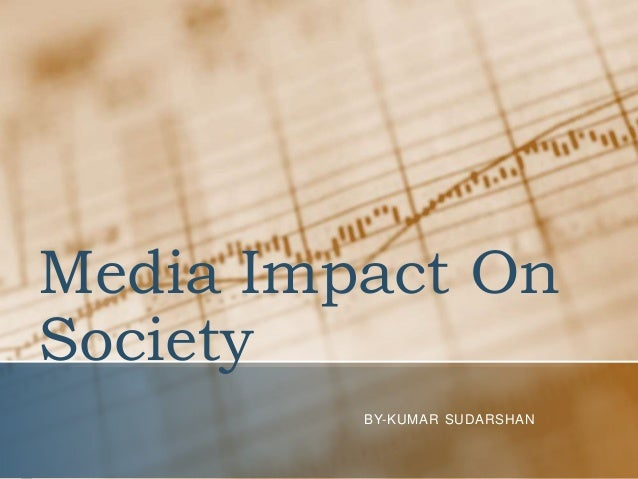 Media Impact On Society BY-KUMAR SUDARSHAN