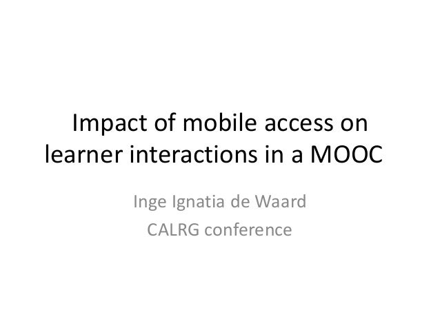Impact of mobile access onlearner interactions in a MOOCInge Ignatia de WaardCALRG conference
