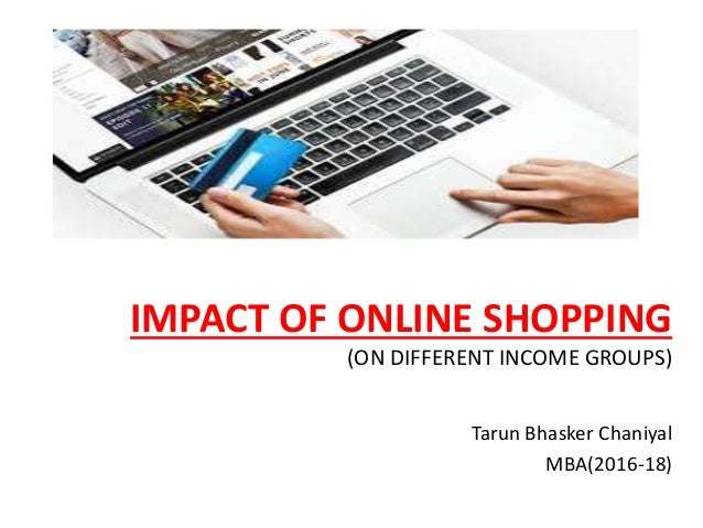 IMPACT OF ONLINE SHOPPING (ON DIFFERENT INCOME GROUPS) Tarun Bhasker Chaniyal MBA(2016-18)