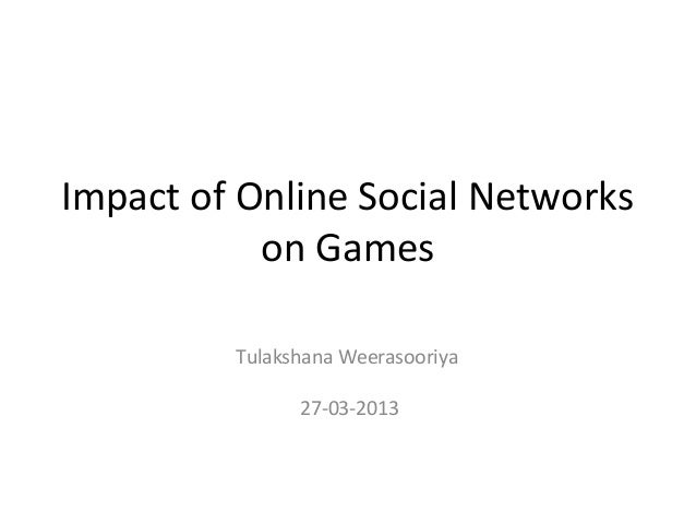 Impact of Online Social Networks           on Games         Tulakshana Weerasooriya               27-03-2013