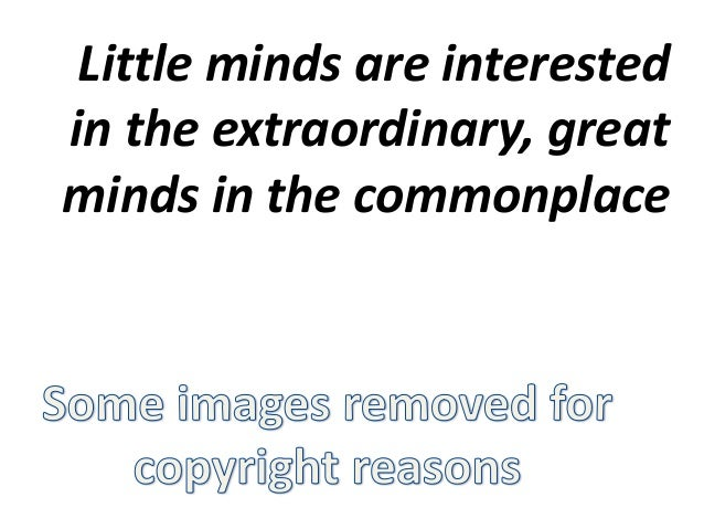 Little minds are interested in the extraordinary, great minds in the commonplace