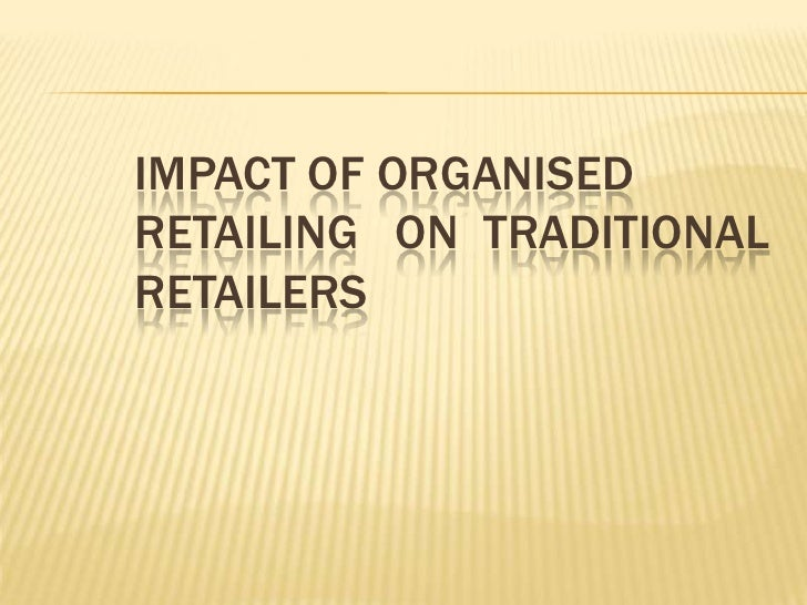 IMPACT OF ORGANISED RETAILING   ON  TRADITIONAL RETAILERS <br />