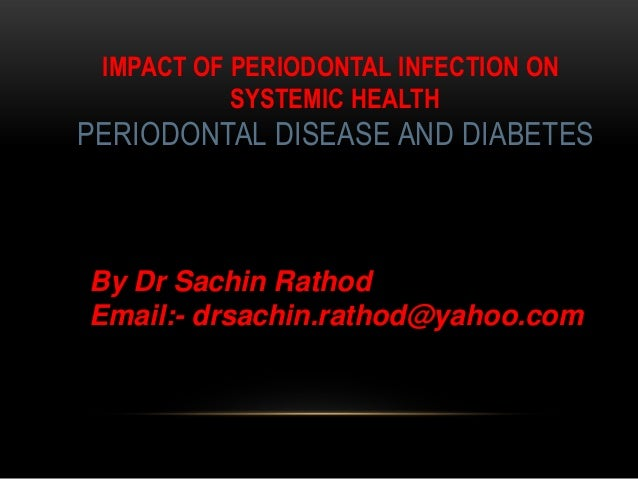 IMPACT OF PERIODONTAL INFECTION ON SYSTEMIC HEALTH PERIODONTAL DISEASE AND DIABETES DEPARTMENT OF PERIODONTICS By Dr Sachi...