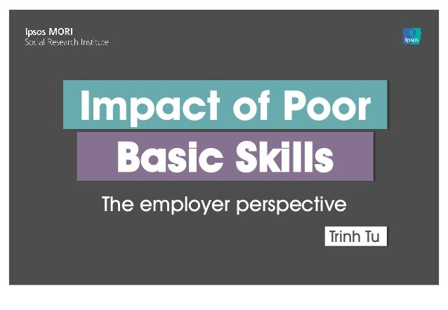 Version 1 | Confidential© Ipsos MORI Basic Skills Impact of Poor The employer perspective Trinh Tu
