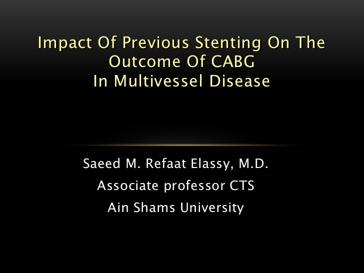 Impact Of Previous Stenting On The        Outcome Of CABG      In Multivessel Disease     Saeed M. Refaat Elassy, M.D.    ...