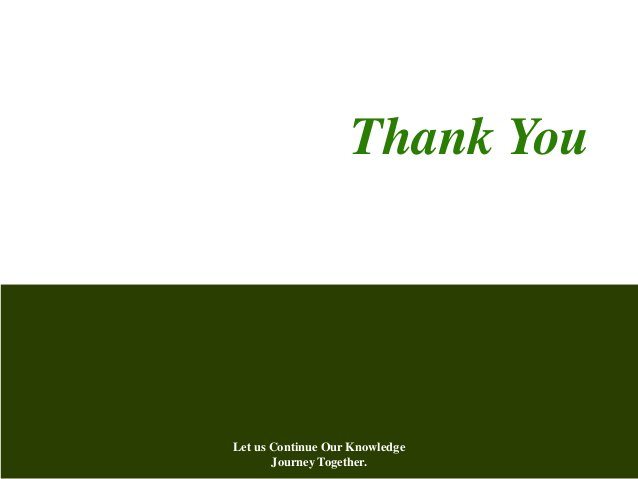 Thank You Let us Continue Our Knowledge Journey Together.
