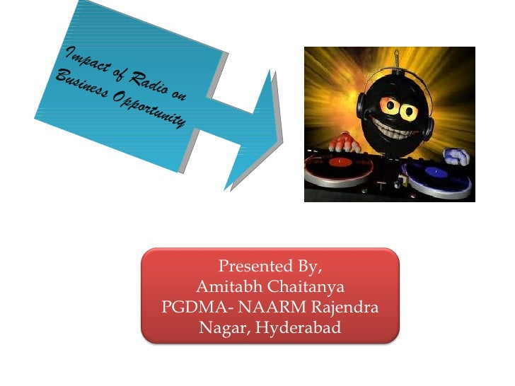 Impact of Radio on  Business Opportunity Presented By, Amitabh Chaitanya PGDMA- NAARM Rajendra Nagar, Hyderabad