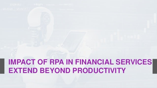 IMPACT OF RPA IN FINANCIAL SERVICES EXTEND BEYOND PRODUCTIVITY