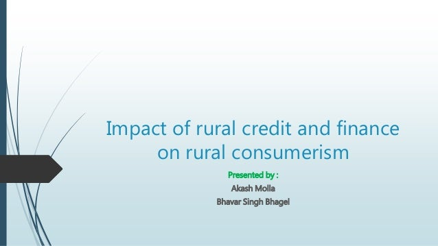 Impact of rural credit and finance on rural consumerism Presented by : Akash Molla Bhavar Singh Bhagel