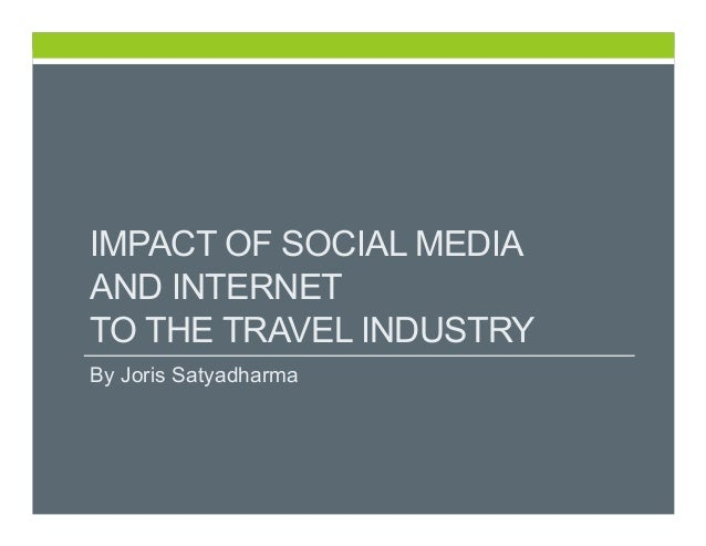 IMPACT OF SOCIAL MEDIA AND INTERNET TO THE TRAVEL INDUSTRY By Joris Satyadharma